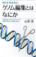 ゲノム編集とはなにか : 「DNAのハサミ」クリスパーで生命科学はどう変わるのか / 山本卓著