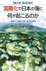 温暖化で日本の海に何が起こるのか : 水面下で変わりゆく海の生態系 / 山本智之著