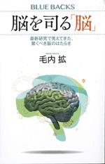 脳を司る「脳」 : 最新研究で見えてきた、驚くべき脳のはたらき / 毛内拡著