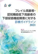 フレイル高齢者・認知機能低下高齢者の下部尿路機能障害に対する診療ガイドライン 2021 / 日本サルコペニア・フレイル学会編集 ; 国立長寿医療研究センター編集